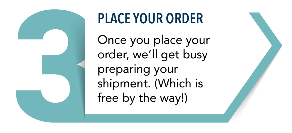 Step 3: Place your order... Once you place your order, we'll get busy preparing your shipment. (Which is free by the way!)